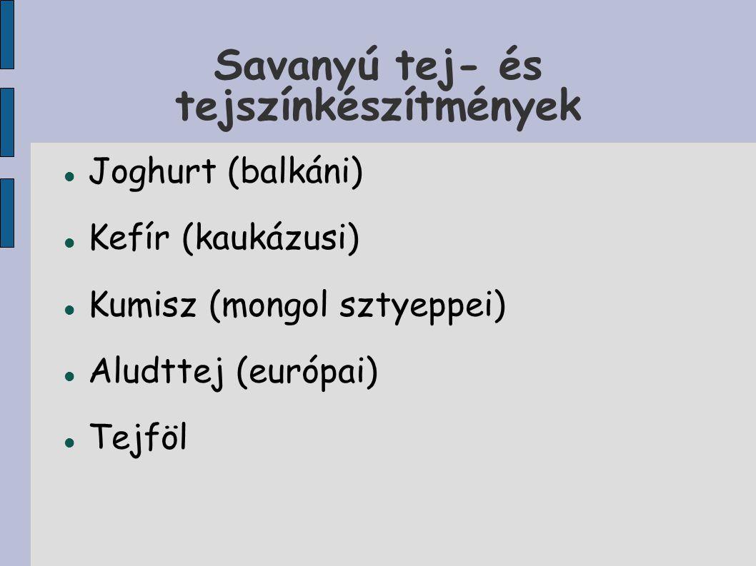 Savanyú tej- és tejszínkészítmények Joghurt (balkáni) Kefír (kaukázusi) Kumisz (mongol sztyeppei) Aludttej (európai) Tejföl