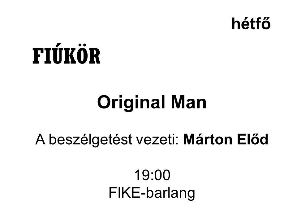 hétfő FIÚKÖR Original Man A beszélgetést vezeti: Márton Előd 19:00 FIKE-barlang