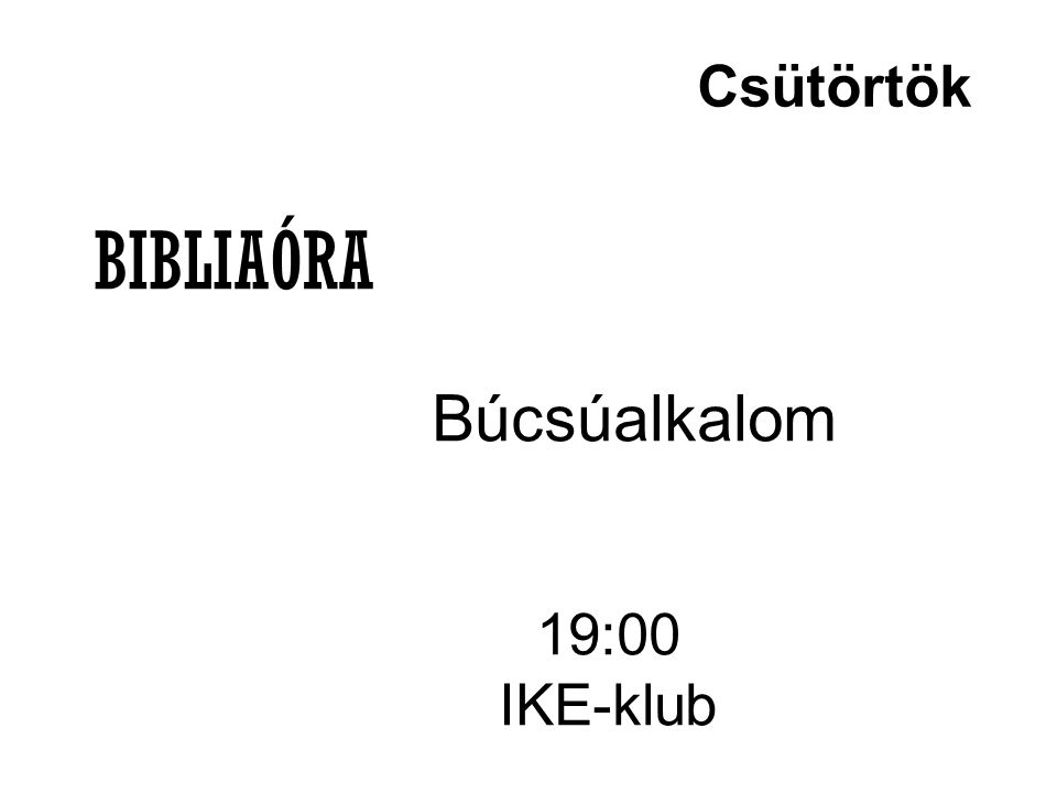 Csütörtök BIBLIAÓRA Búcsúalkalom 19:00 IKE-klub