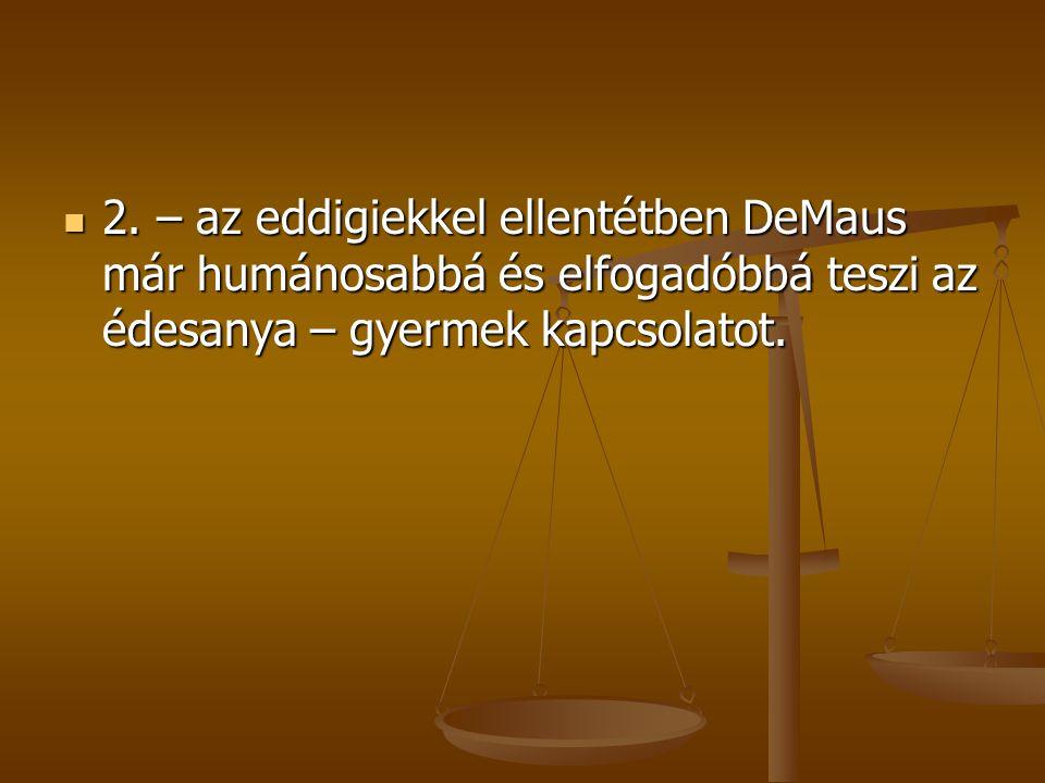 2. – az eddigiekkel ellentétben DeMaus már humánosabbá és elfogadóbbá teszi az édesanya – gyermek kapcsolatot. 2. – az eddigiekkel ellentétben DeMaus