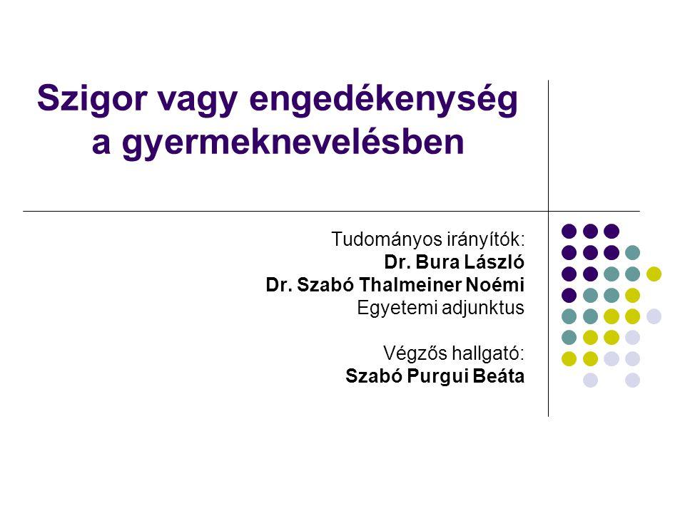 Szigor vagy engedékenység a gyermeknevelésben Tudományos irányítók: Dr. Bura László Dr. Szabó Thalmeiner Noémi Egyetemi adjunktus Végzős hallgató: Sza