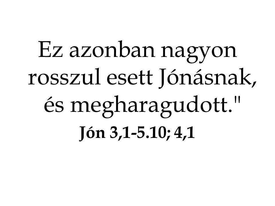 Ez azonban nagyon rosszul esett Jónásnak, és megharagudott. Jón 3,1-5.10; 4,1
