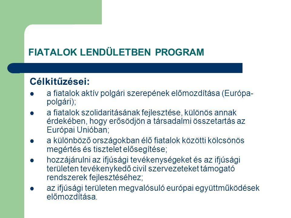 FIATALOK LENDÜLETBEN PROGRAM Célkitűzései: a fiatalok aktív polgári szerepének előmozdítása (Európa- polgári); a fiatalok szolidaritásának fejlesztése, különös annak érdekében, hogy erősödjön a társadalmi összetartás az Európai Unióban; a különböző országokban élő fiatalok közötti kölcsönös megértés és tisztelet elősegítése; hozzájárulni az ifjúsági tevékenységeket és az ifjúsági területen tevékenykedő civil szervezeteket támogató rendszerek fejlesztéséhez; az ifjúsági területen megvalósuló európai együttműködések előmozdítása.