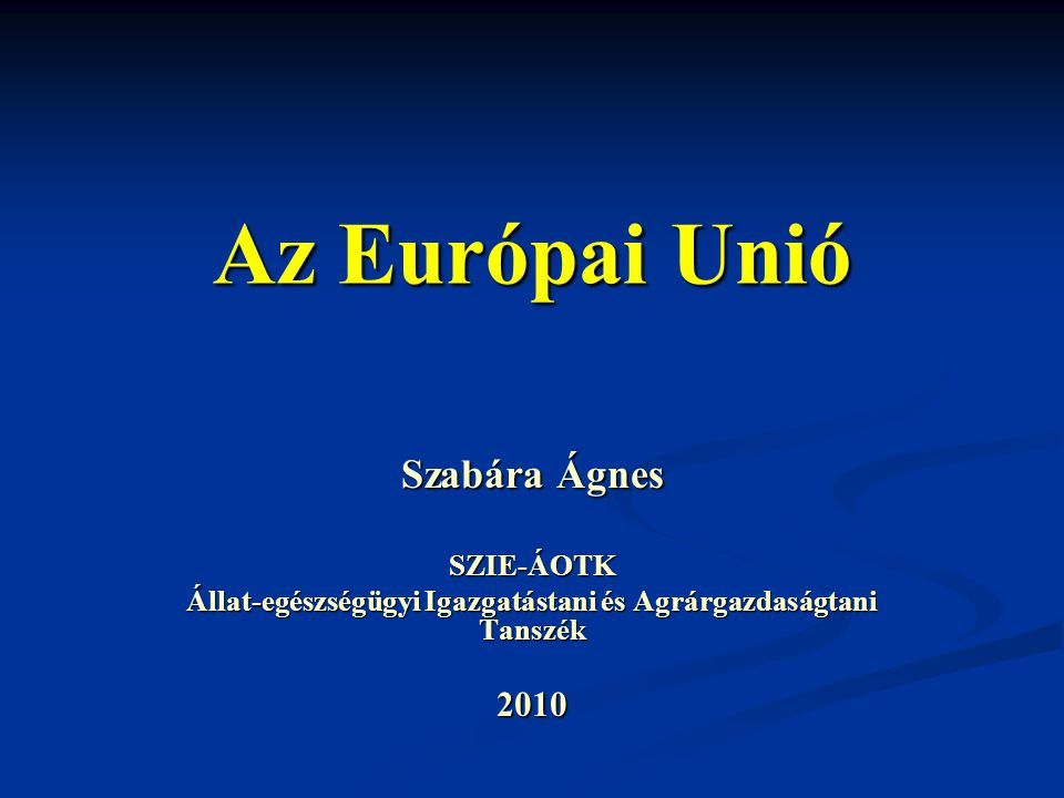 Az Európai Unió Szabára Ágnes SZIE-ÁOTK Állat-egészségügyi Igazgatástani és Agrárgazdaságtani Tanszék 2010