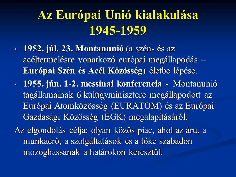 Az Európai Unió kialakulása 1945-1959 1952. júl. 23. Montanunió (a szén- és az acéltermelésre vonatkozó európai megállapodás – Európai Szén és Acél Kö