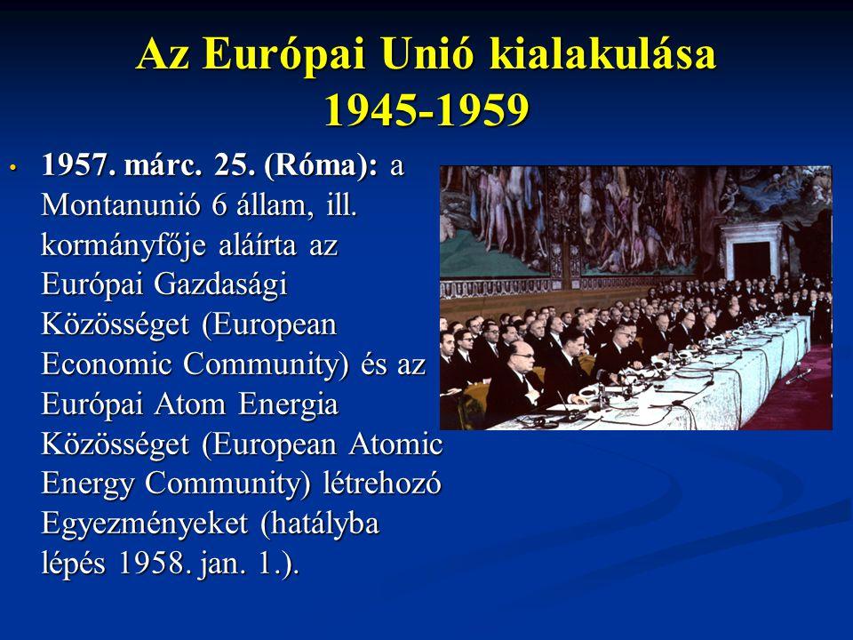 Az Európai Unió kialakulása 1945-1959 1957. márc. 25. (Róma): a Montanunió 6 állam, ill. kormányfője aláírta az Európai Gazdasági Közösséget (European