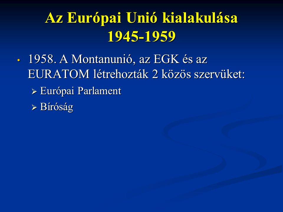 Az Európai Unió kialakulása 1945-1959 1958. A Montanunió, az EGK és az EURATOM létrehozták 2 közös szervüket: 1958. A Montanunió, az EGK és az EURATOM