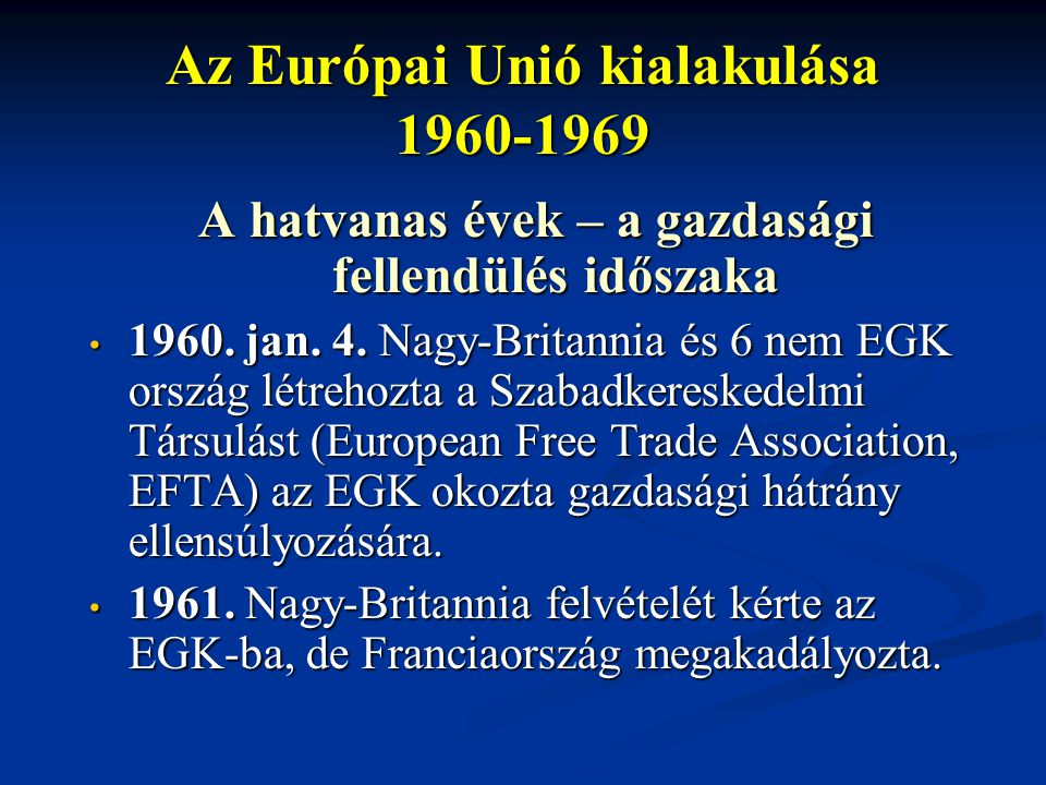 Az Európai Unió kialakulása 1960-1969 A hatvanas évek – a gazdasági fellendülés időszaka 1960. jan. 4. Nagy-Britannia és 6 nem EGK ország létrehozta a