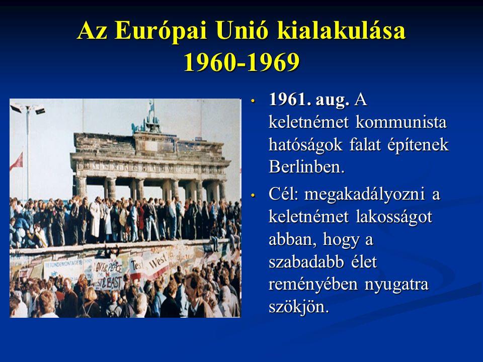 Az Európai Unió kialakulása 1960-1969 1961. aug. A keletnémet kommunista hatóságok falat építenek Berlinben. Cél: megakadályozni a keletnémet lakosság