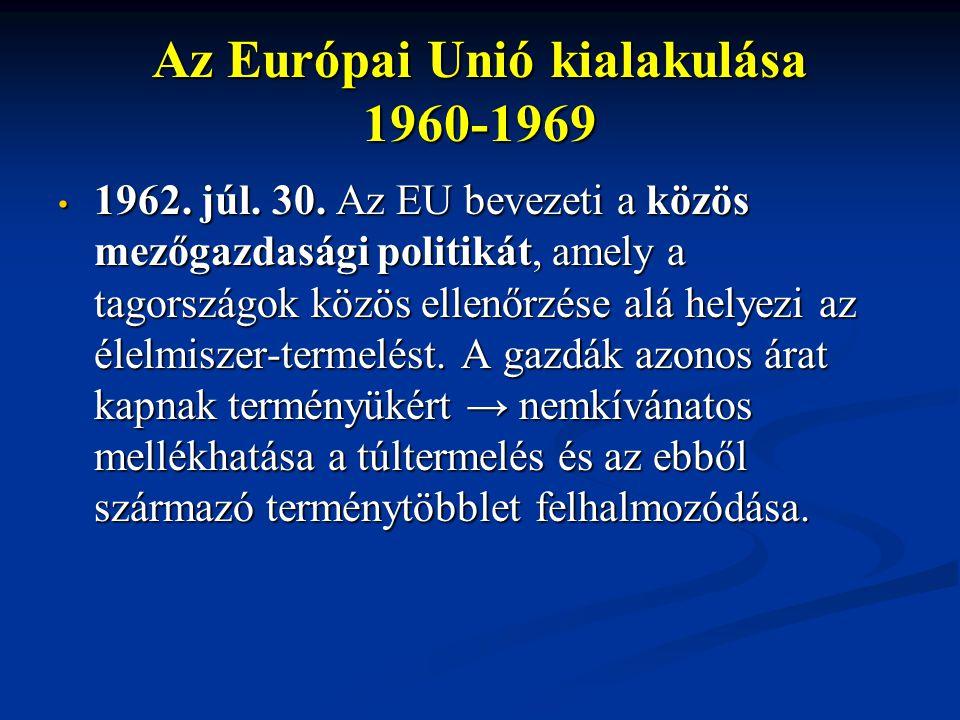 Az Európai Unió kialakulása 1960-1969 1962. júl. 30. Az EU bevezeti a közös mezőgazdasági politikát, amely a tagországok közös ellenőrzése alá helyezi