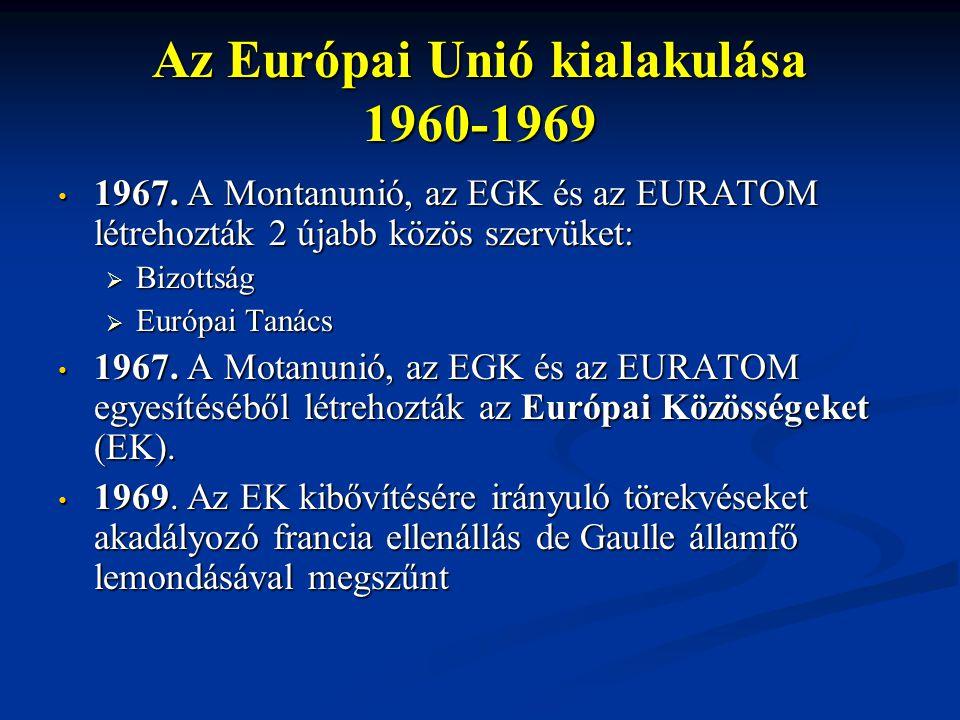 Az Európai Unió kialakulása 1960-1969 1967. A Montanunió, az EGK és az EURATOM létrehozták 2 újabb közös szervüket: 1967. A Montanunió, az EGK és az E
