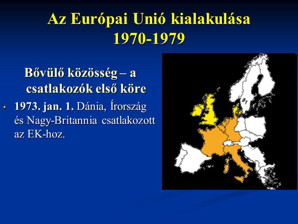Az Európai Unió kialakulása 1970-1979 Bővülő közösség – a csatlakozók első köre 1973. jan. 1. Dánia, Írország és Nagy-Britannia csatlakozott az EK-hoz