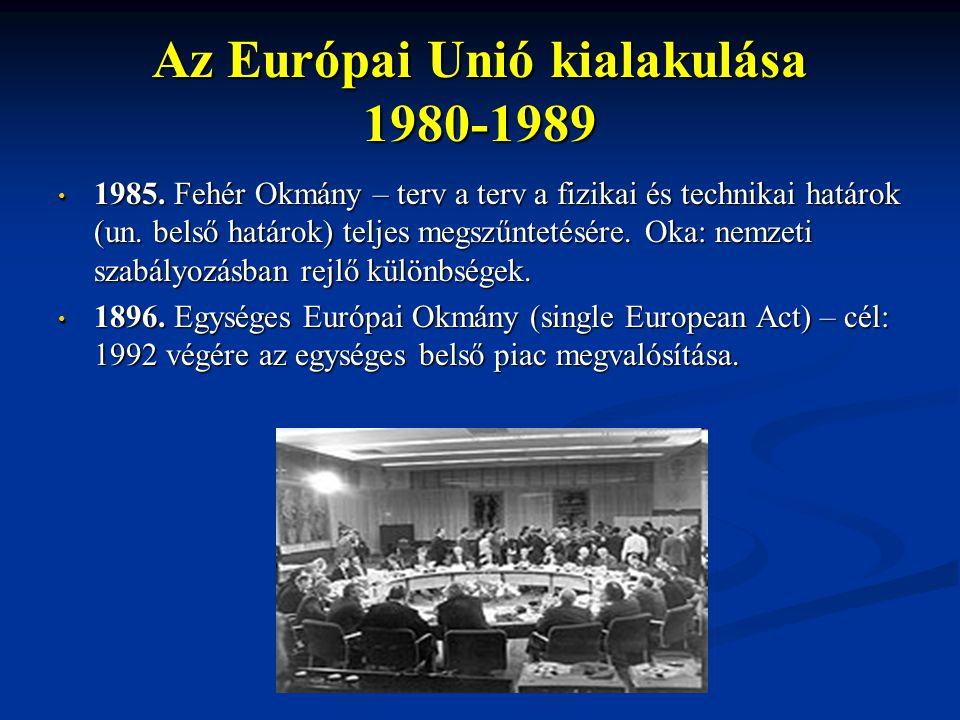 Az Európai Unió kialakulása 1980-1989 1985. Fehér Okmány – terv a terv a fizikai és technikai határok (un. belső határok) teljes megszűntetésére. Oka: