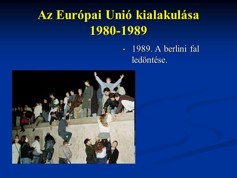 Az Európai Unió kialakulása 1980-1989 1989. A berlini fal ledöntése.