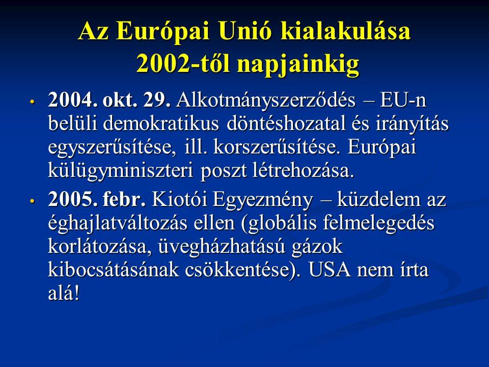 Az Európai Unió kialakulása 2002-től napjainkig 2004. okt. 29. Alkotmányszerződés – EU-n belüli demokratikus döntéshozatal és irányítás egyszerűsítése