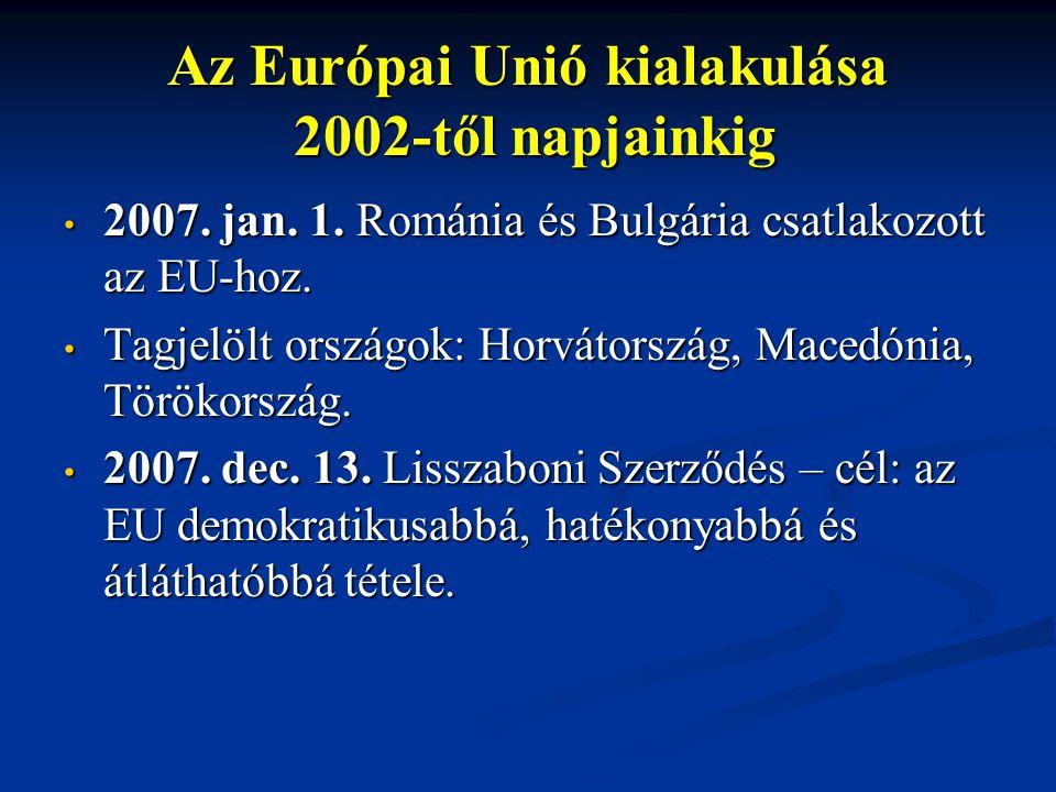 Az Európai Unió kialakulása 2002-től napjainkig 2007. jan. 1. Románia és Bulgária csatlakozott az EU-hoz. 2007. jan. 1. Románia és Bulgária csatlakozo
