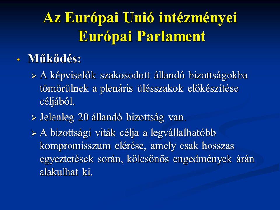 Az Európai Unió intézményei Európai Parlament Működés: Működés:  A képviselők szakosodott állandó bizottságokba tömörülnek a plenáris ülésszakok előkészítése céljából.