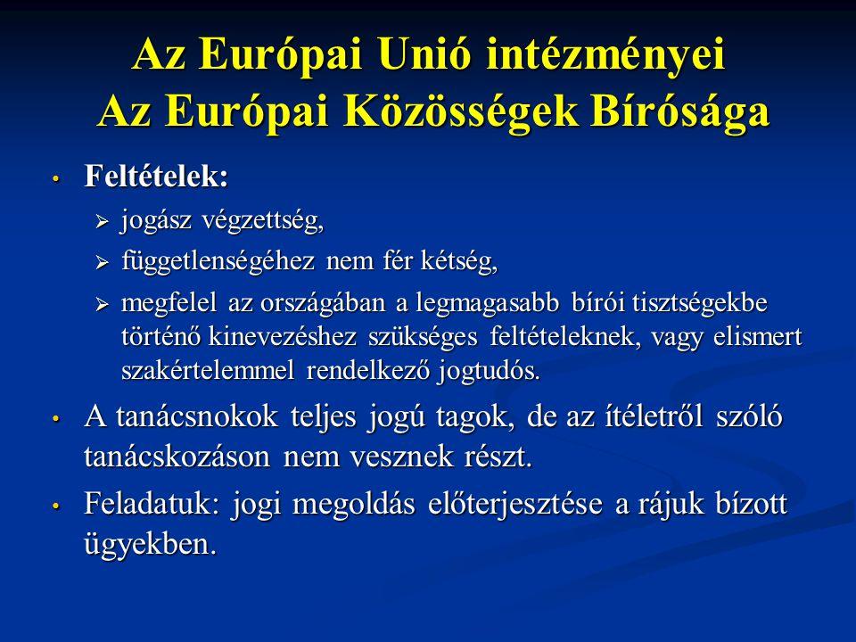 Az Európai Unió intézményei Az Európai Közösségek Bírósága Feltételek: Feltételek:  jogász végzettség,  függetlenségéhez nem fér kétség,  megfelel az országában a legmagasabb bírói tisztségekbe történő kinevezéshez szükséges feltételeknek, vagy elismert szakértelemmel rendelkező jogtudós.