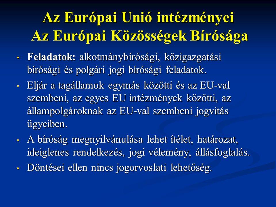 Az Európai Unió intézményei Az Európai Közösségek Bírósága Feladatok: alkotmánybírósági, közigazgatási bírósági és polgári jogi bírósági feladatok. Fe