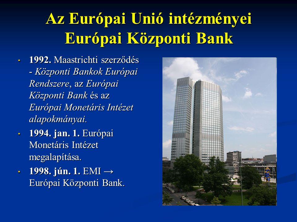 Az Európai Unió intézményei Európai Központi Bank 1992. Maastrichti szerződés - Központi Bankok Európai Rendszere, az Európai Központi Bank és az Euró