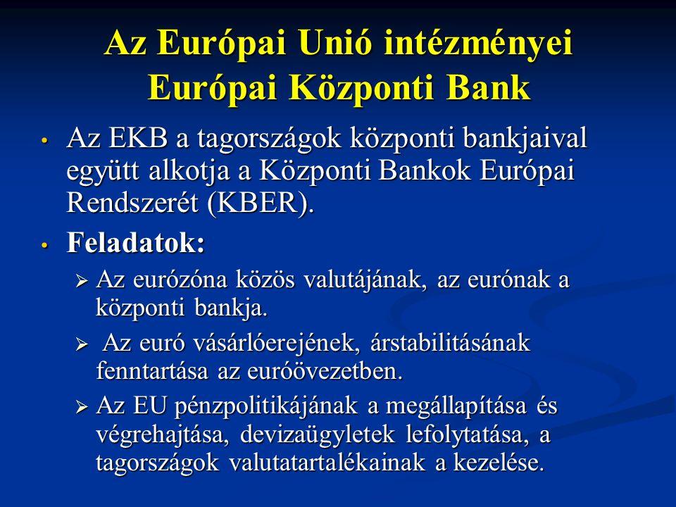 Az Európai Unió intézményei Európai Központi Bank Az EKB a tagországok központi bankjaival együtt alkotja a Központi Bankok Európai Rendszerét (KBER).