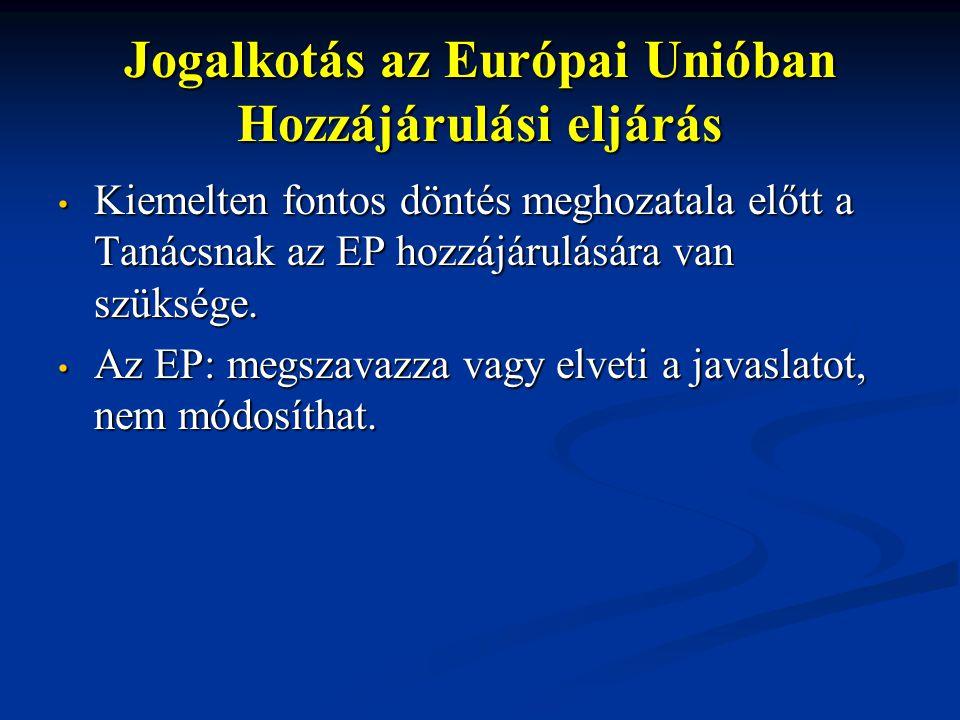 Jogalkotás az Európai Unióban Hozzájárulási eljárás Kiemelten fontos döntés meghozatala előtt a Tanácsnak az EP hozzájárulására van szüksége.
