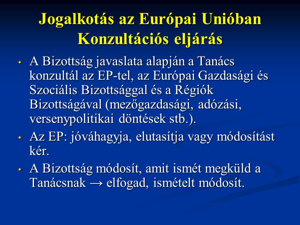 Jogalkotás az Európai Unióban Konzultációs eljárás A Bizottság javaslata alapján a Tanács konzultál az EP-tel, az Európai Gazdasági és Szociális Bizottsággal és a Régiók Bizottságával (mezőgazdasági, adózási, versenypolitikai döntések stb.).