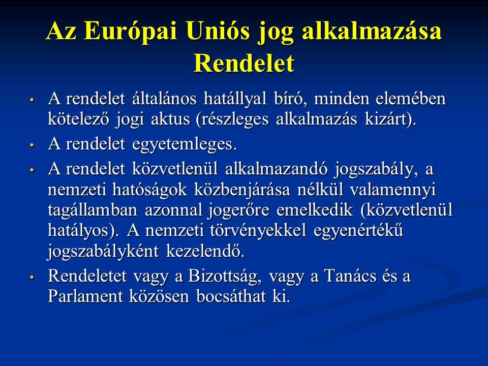 Az Európai Uniós jog alkalmazása Rendelet A rendelet általános hatállyal bíró, minden elemében kötelező jogi aktus (részleges alkalmazás kizárt).