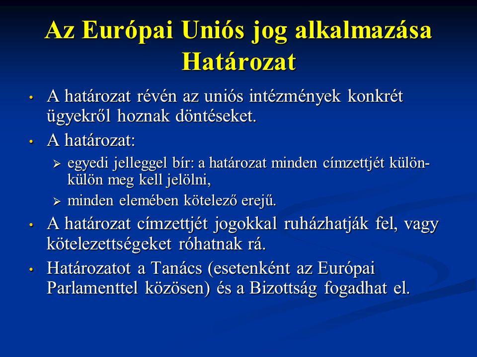Az Európai Uniós jog alkalmazása Határozat A határozat révén az uniós intézmények konkrét ügyekről hoznak döntéseket. A határozat révén az uniós intéz