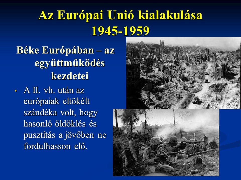 Az Európai Unió kialakulása 1945-1959 Béke Európában – az együttműködés kezdetei A II. vh. után az európaiak eltökélt szándéka volt, hogy hasonló öldö