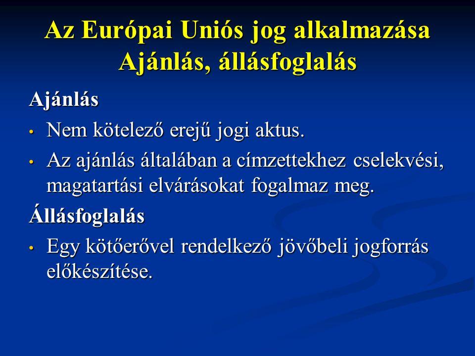 Az Európai Uniós jog alkalmazása Ajánlás, állásfoglalás Ajánlás Nem kötelező erejű jogi aktus. Nem kötelező erejű jogi aktus. Az ajánlás általában a c