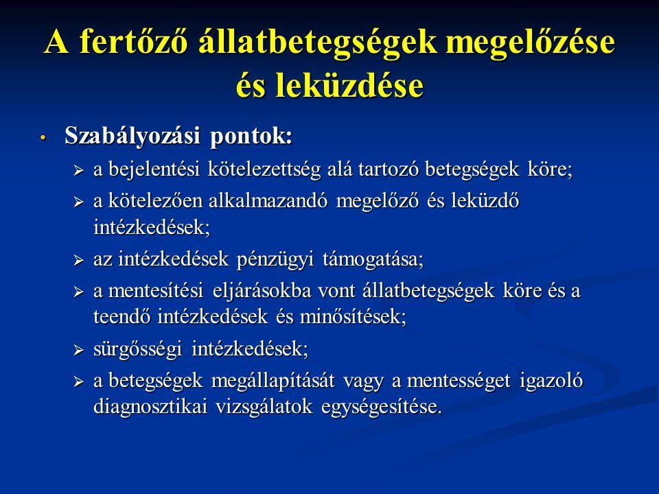 A fertőző állatbetegségek megelőzése és leküzdése Szabályozási pontok: Szabályozási pontok:  a bejelentési kötelezettség alá tartozó betegségek köre;  a kötelezően alkalmazandó megelőző és leküzdő intézkedések;  az intézkedések pénzügyi támogatása;  a mentesítési eljárásokba vont állatbetegségek köre és a teendő intézkedések és minősítések;  sürgősségi intézkedések;  a betegségek megállapítását vagy a mentességet igazoló diagnosztikai vizsgálatok egységesítése.