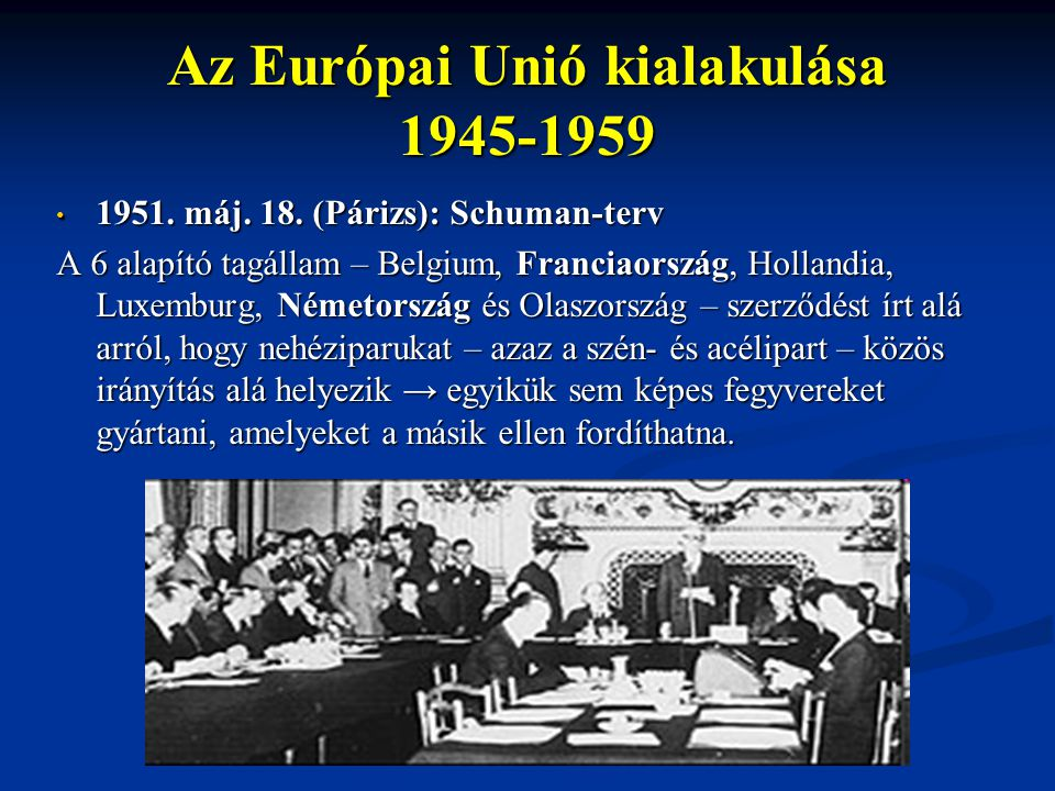 Az Európai Unió kialakulása 1945-1959 1951. máj. 18. (Párizs): Schuman-terv 1951. máj. 18. (Párizs): Schuman-terv A 6 alapító tagállam – Belgium, Fran