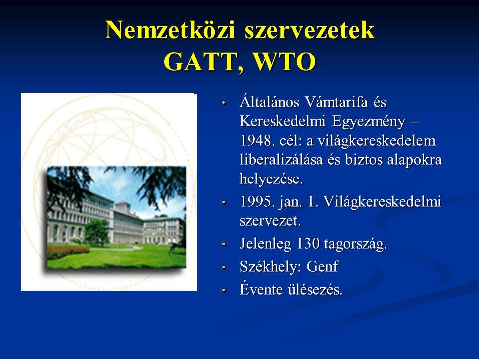 Nemzetközi szervezetek GATT, WTO Általános Vámtarifa és Kereskedelmi Egyezmény – 1948. cél: a világkereskedelem liberalizálása és biztos alapokra hely