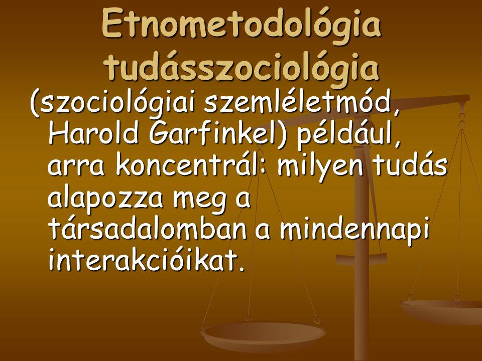 Etnometodológia tudásszociológia (szociológiai szemléletmód, Harold Garfinkel) például, arra koncentrál: milyen tudás alapozza meg a társadalomban a m