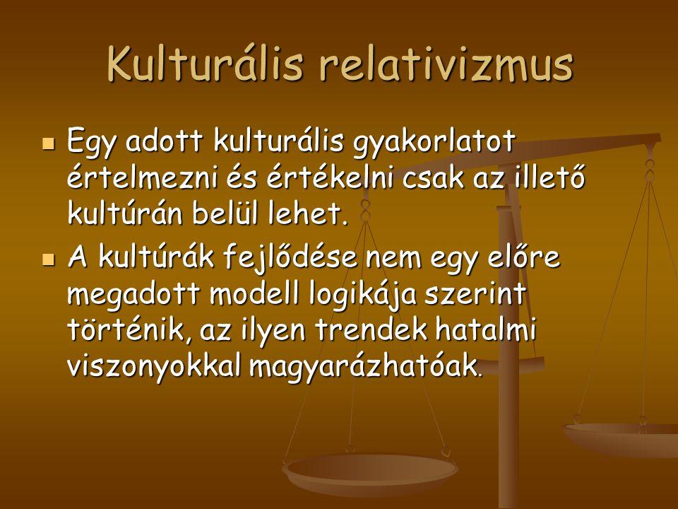 Kulturális relativizmus Egy adott kulturális gyakorlatot értelmezni és értékelni csak az illető kultúrán belül lehet. Egy adott kulturális gyakorlatot
