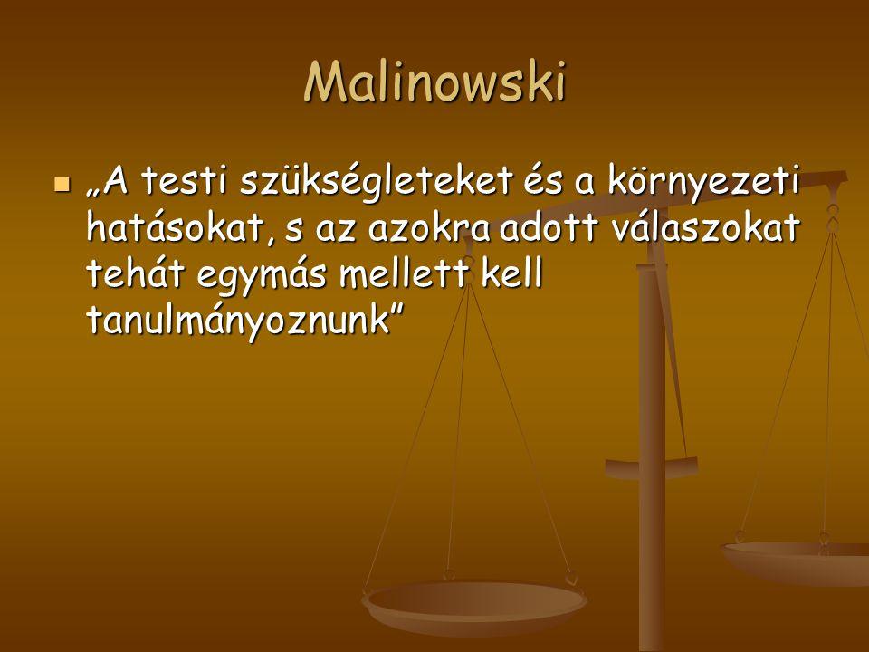 """Malinowski """"A testi szükségleteket és a környezeti hatásokat, s az azokra adott válaszokat tehát egymás mellett kell tanulmányoznunk"""" """"A testi szükség"""