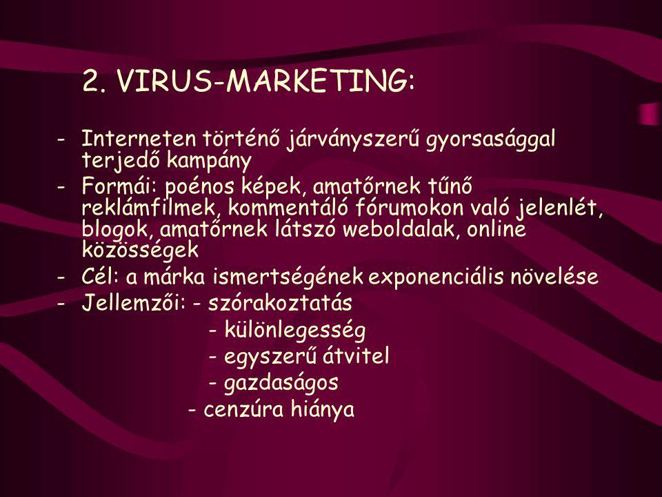 2. VIRUS-MARKETING: -Interneten történő járványszerű gyorsasággal terjedő kampány -Formái: poénos képek, amatőrnek tűnő reklámfilmek, kommentáló fórum