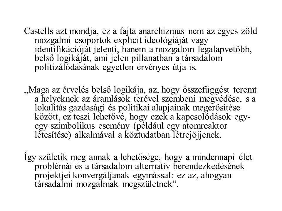 Castells azt mondja, ez a fajta anarchizmus nem az egyes zöld mozgalmi csoportok explicit ideológiáját vagy identifikációját jelenti, hanem a mozgalom legalapvetőbb, belső logikáját, ami jelen pillanatban a társadalom politizálódásának egyetlen érvényes útja is.