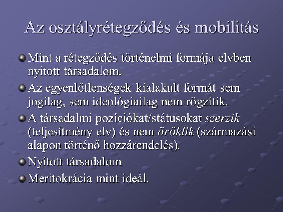Az osztályrétegződés és mobilitás Mint a rétegződés történelmi formája elvben nyitott társadalom. Az egyenlőtlenségek kialakult formát sem jogilag, se