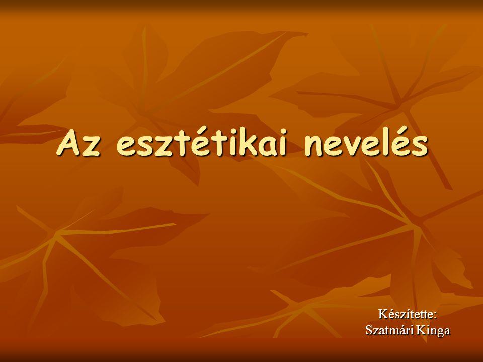 Az esztétikai nevelés Készítette: Szatmári Kinga