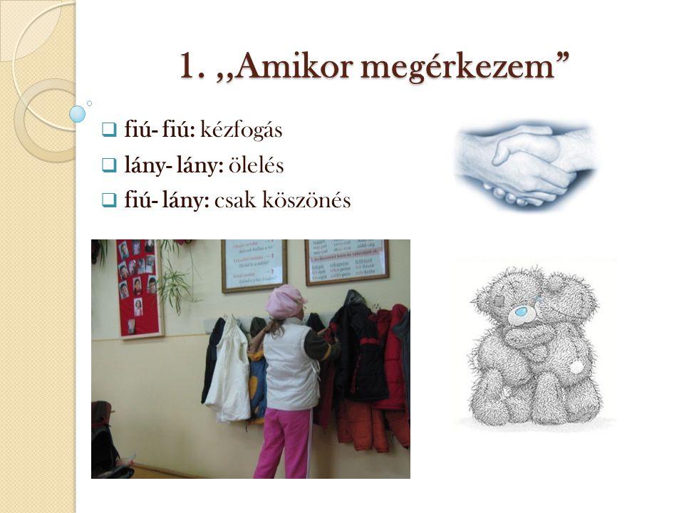 1.,,Amikor megérkezem  fiú- fiú: kézfogás  lány- lány: ölelés  fiú- lány: csak köszönés