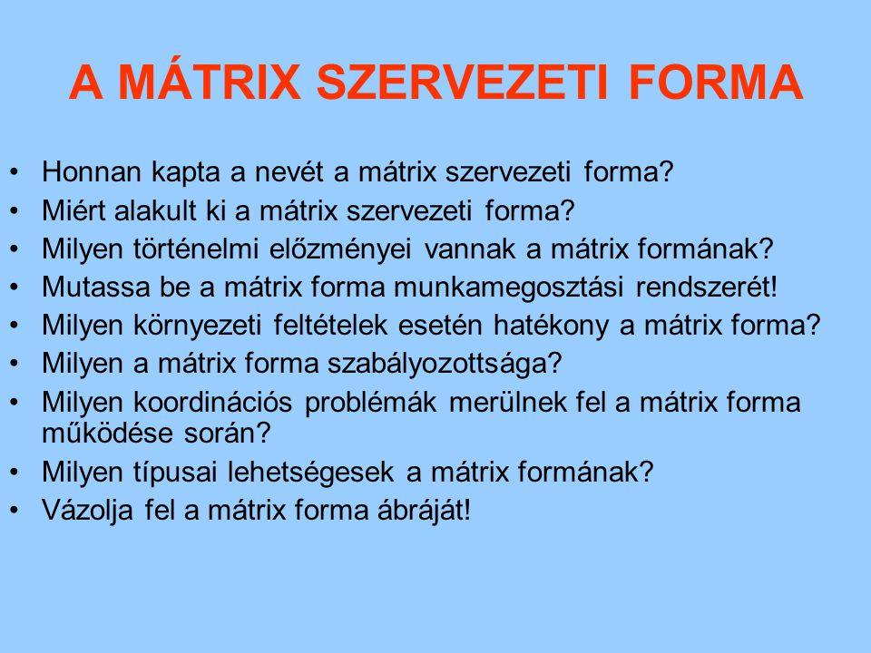 A MÁTRIX SZERVEZETI FORMA Honnan kapta a nevét a mátrix szervezeti forma? Miért alakult ki a mátrix szervezeti forma? Milyen történelmi előzményei van
