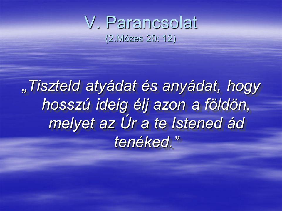 """V. Parancsolat (2.Mózes 20: 12) """"Tiszteld atyádat és anyádat, hogy hosszú ideig élj azon a földön, melyet az Úr a te Istened ád tenéked."""""""