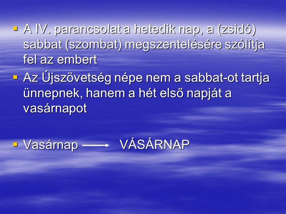  A IV. parancsolat a hetedik nap, a (zsidó) sabbat (szombat) megszentelésére szólítja fel az embert  Az Újszövetség népe nem a sabbat-ot tartja ünne