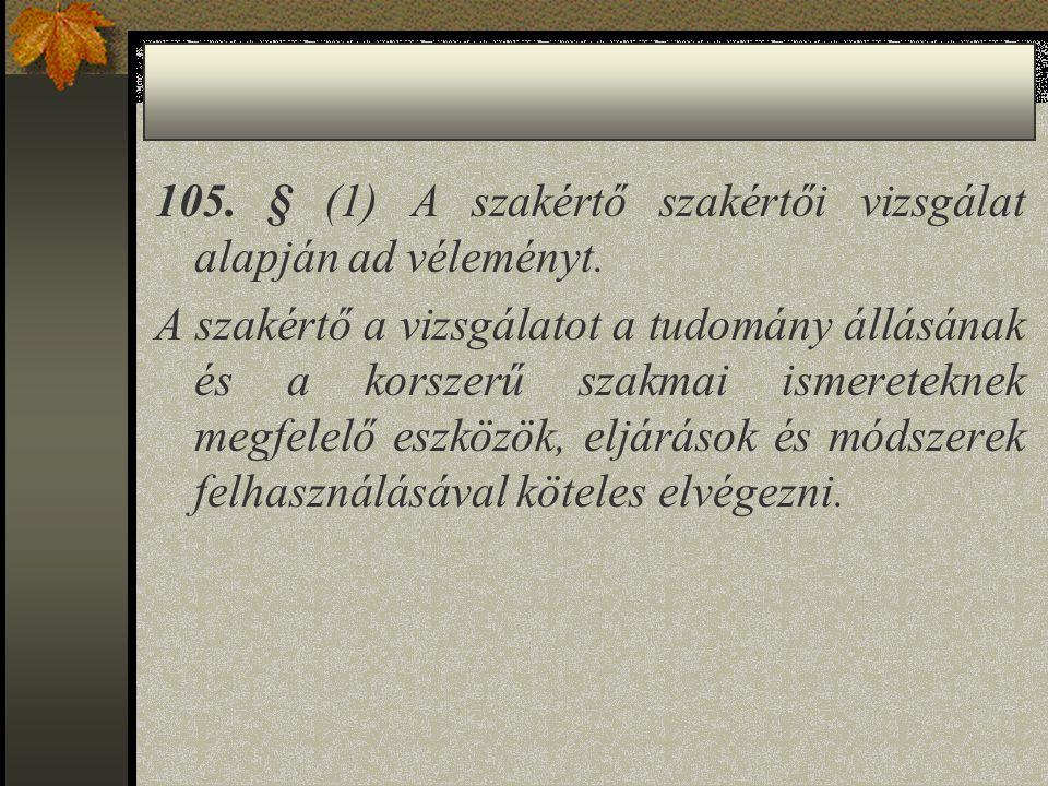 105. § (1) A szakértő szakértői vizsgálat alapján ad véleményt. A szakértő a vizsgálatot a tudomány állásának és a korszerű szakmai ismereteknek megfe