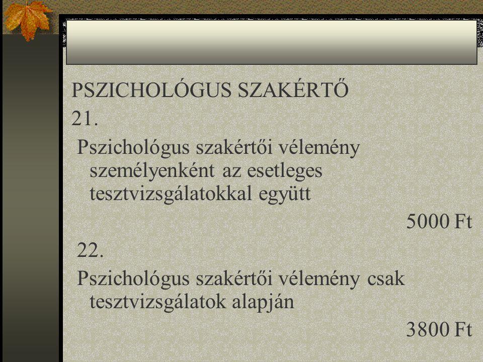 PSZICHOLÓGUS SZAKÉRTŐ 21. Pszichológus szakértői vélemény személyenként az esetleges tesztvizsgálatokkal együtt 5000 Ft 22. Pszichológus szakértői vél