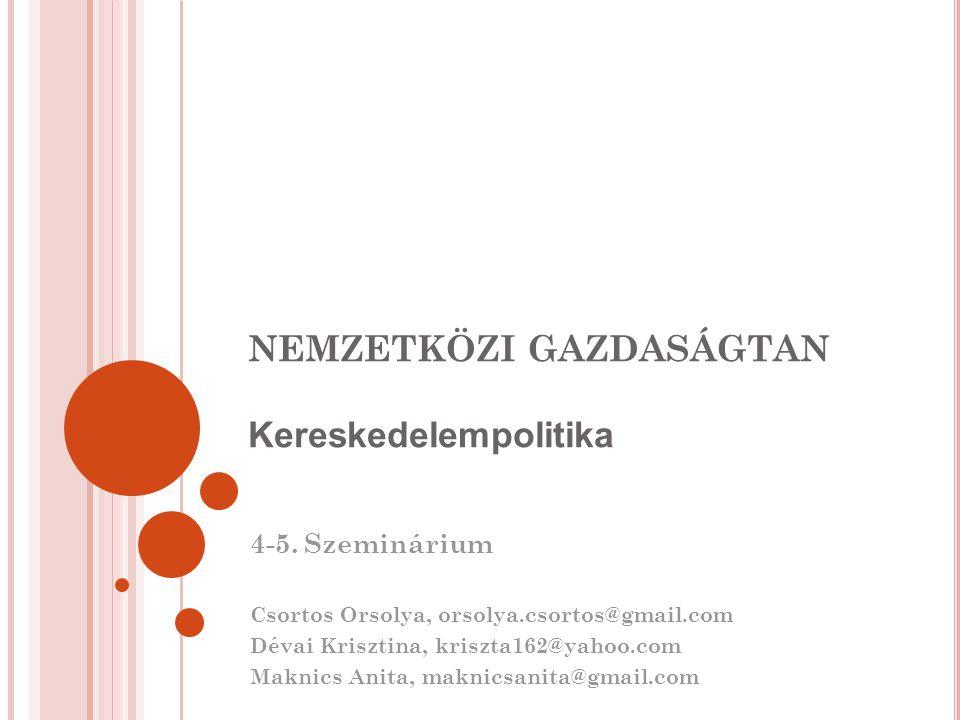 NEMZETKÖZI GAZDASÁGTAN Kereskedelempolitika 4-5. Szeminárium Csortos Orsolya, orsolya.csortos@gmail.com Dévai Krisztina, kriszta162@yahoo.com Maknics