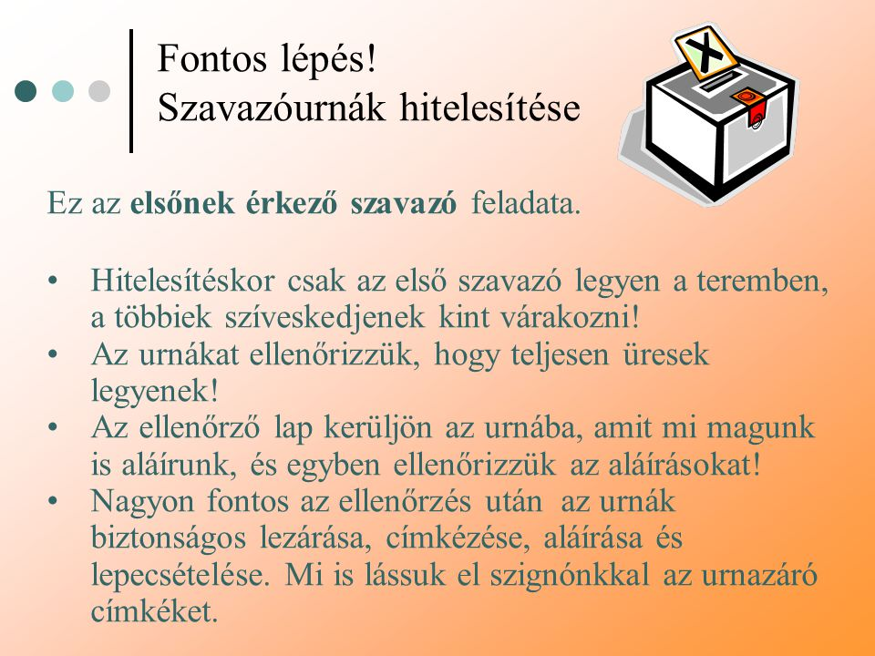 Fontos lépés! Szavazóurnák hitelesítése Ez az elsőnek érkező szavazó feladata. Hitelesítéskor csak az első szavazó legyen a teremben, a többiek szíves