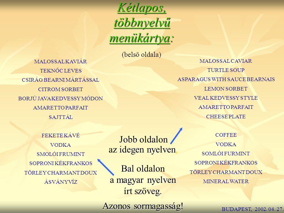 Kétlapos,többnyelvű menükártya: (belső oldala) MALOSSAL KAVIÁR TEKNŐC LEVES CSIRÁG BEARNI MÁRTÁSSAL CITROM SORBET BORJÚ JAVA KEDVESSY MÓDON AMARETTO PARFAIT SAJTTÁL FEKETE KÁVÉ VODKA SMOLÓI FRUMINT SOPRONI KÉKFRANKOS TÖRLEY CHARMANT DOUX ÁSVÁNYVÍZ MALOSSAL CAVIAR TURTLE SOUP ASPARAGUS WITH SAUCE BEARNAIS LEMON SORBET VEAL KEDVESSY STYLE AMARETTO PARFAIT CHEESE PLATE COFFEE VODKA SOMLÓI FURMINT SOPRONI KÉKFRANKOS TÖRLEY CHARMANT DOUX MINERAL WATER BUDAPEST, 2002.